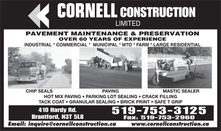 Cornell Construction Ltd (519-753-3125) - Annonce illustrée - CONSTRUCTION LIMITED PAVEMENT MAINTENANCE & PRESERVATION OVER 60 YEARS OF EXPERIENCE INDUSTRIAL * COMMERCIAL *  MUNICIPAL * MTO * FARM * LARGE RESIDENTIAL PAVINGCHIP SEALS MASTIC SEALER HOT MIX PAVING   PARKING LOT SEALING   CRACK FILLING TACK COAT   GRANULAR SEALING   BRICK PRINT   SAFE T GRIP 410 Hardy Rd. 519-753-3125 Brantford, N3T 5L8 Fax: 519-753-2960 Email: inquire@cornellconstruction.ca www.cornellconstruction.ca