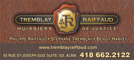 Tremblay Raiffaud (418-662-2122) - Annonce illustr&eacute;e - HUISSIERS DE JUSTICE Philippe Raiffaud   Stephane Tremblay   Benoit HarveyPhilippe Raiffaud   Stephane Tremblay   Benoit Harvey www.tremblayraiffaud.com 65 RUE ST-JOSEPH SUD, SUITE 103, ALMA 418 662.2122 418 662.2122 HUISSIERS DE JUSTICE Philippe Raiffaud   Stephane Tremblay   Benoit HarveyPhilippe Raiffaud   Stephane Tremblay   Benoit Harvey www.tremblayraiffaud.com 65 RUE ST-JOSEPH SUD, SUITE 103, ALMA 418 662.2122 418 662.2122  HUISSIERS DE JUSTICE Philippe Raiffaud   Stephane Tremblay   Benoit HarveyPhilippe Raiffaud   Stephane Tremblay   Benoit Harvey www.tremblayraiffaud.com 65 RUE ST-JOSEPH SUD, SUITE 103, ALMA 418 662.2122 418 662.2122