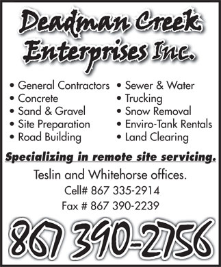 Deadman Creek Enterprises (867-390-2756) - Display Ad - General Contractors  Sewer & Water Concrete  Trucking Sand & Gravel  Snow Removal Site Preparation  Enviro-Tank Rentals Road Building  Land Clearing Specializing in remote site servicing. Teslin and Whitehorse offices. Cell# 867 335-2914 Fax # 867 390-2239  General Contractors  Sewer & Water Concrete  Trucking Sand & Gravel  Snow Removal Site Preparation  Enviro-Tank Rentals Road Building  Land Clearing Specializing in remote site servicing. Teslin and Whitehorse offices. Cell# 867 335-2914 Fax # 867 390-2239