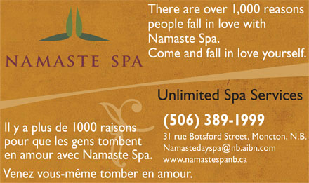 Namaste Day Spa (506-389-1999) - Annonce illustrée - There are over 1,000 reasons people fall in love with Namaste Spa. Come and fall in love yourself. Unlimited Spa Services (506) 389-1999 Il y a plus de 1000 raisons 31 rue Botsford Street, Moncton, N.B. pour que les gens tombent Namastedayspa@nb.aibn.com en amour avec Namaste Spa. www.namastespanb.ca Venez vous-même tomber en amour.