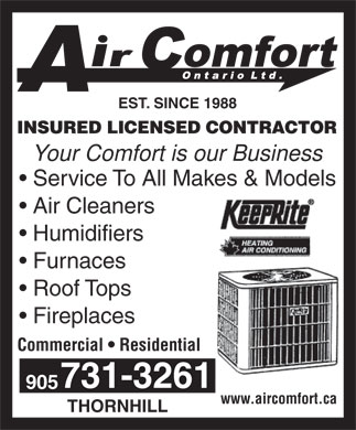 Air Comfort Ontario Ltd (905-731-3261) - Display Ad - EST. SINCE 1988 INSURED LICENSED CONTRACTOR Your Comfort is our Business Service To All Makes &amp; Models Air Cleaners Humidifiers Furnaces Roof Tops Fireplaces Commercial   Residential 731-3261 905 www.aircomfort.ca THORNHILL