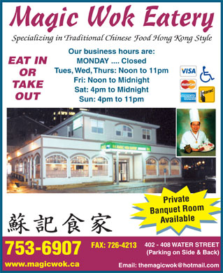 Magic Wok Eatery (709-753-6907) - Annonce illustr&eacute;e - Magic Wok Eatery Cuisine Type : Chinese 402 - 408 Water Street, St. John's 709 753-6907 themagicwok@hotmail.com Specializing in Traditional Chinese Food Hong Kong Style Private Banquet RoomAvailable EAT IN OR TAKE OUT Our business hours are: MONDAY .... Closed   Tues, Wed, Thurs: Noon to 11pm   Fri: Noon to Midnight   Sat: 4pm to Midnight   Sun: 4pm to 11pm 402 - 408 WATER STREET 753-6907 FAX: 726-4213 (Parking on Side &amp; Back) www.magicwok.ca Lunch Menu Special Over 30 different items From $6.95 to $9.45 Evening Menu North American StyleTraditional Chinese Dishes Over 50 itemsOver 100 items TRADITIONAL CHINESE APPETIZERS Try   Our Kam Lo Won Ton (8 pieces) Hong Kong StyleDeep Fried Shrimp Roll (each) Treasure Combination Platter (for two) Deep FriedDeep Fried Seaweed Roll (each) Shrimp Dumpling, Shanghai Dumpling, Spring Roll,Deep Fried Spiced Squid Curry Beef Triangle and BBQ PorkDeep Fried Dim Sum Combination, Spicy Boneless Chicken Wings (6 pieces)Shanghai Dumpling, Spring Roll, Curry Deep Fried Curry Beef Triangle (6 pieces)Beef Triangle, Har Gai (1 piece of each) Deep Fried Har Gaw (4 pieces)Steam Dim Sum Combination, Shrimp Steamed Shrimp Dumpling with Ginger RootDumpling, Shanghai Dumpling, Pork and Green Onion (6 pieces)Sui Mai, Beef Sui Mai (1 piece of each) Deep Fried Shrimp Dumpling (6 pieces)Deep Fried Sliced Spiced Chicken Deep Fried BBQ Pork Bun (each)Deep Fried Spiced Tu Fu (8 pieces) Deep Fried Shanghai Dumpling (4 pieces)Deep Fried Assorted Spiced Vegetable Pan Fried Shanghai Dumpling (4 pieces)Deep Fried Crab Claws Also Special Occasions Traditional 12 Course Meal Available
