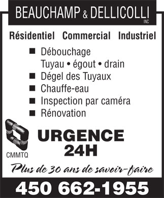 Plombrie J D Inc (450-232-5525) - Annonce illustr&eacute;e - BEAUCHAMP &amp; DELLICOLLI INC R&eacute;sidentiel   Commercial   Industriel D&eacute;bouchage Tuyau   &eacute;gout   drain D&eacute;gel des Tuyaux Chauffe-eau Inspection par cam&eacute;ra R&eacute;novation URGENCE 24H CMMTQ Plus de 30 ans de savoir-faire 450 662-1955