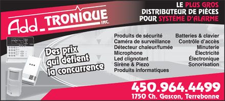 Add Tronique Inc (450-964-4499) - Display Ad - LE PLUS GROS DISTRIBUTEUR DE PI&Egrave;CES POUR SYST&Egrave;ME D ALARME Produits de s&eacute;curit&eacute; Batteries &amp; clavier Cam&eacute;ra de surveillance Minuterie Microphone &Eacute;lectricit&eacute; Des prix Led clignotant &Eacute;lectronique qui d&eacute;fient Sir&egrave;ne &amp; Piezo Sonorisation Produits informatiques la concurrence 450.964.4499 1750 Ch. Gascon, Terrebonne Contr&ocirc;le d acc&egrave;s D&eacute;tecteur chaleur/fum&eacute;e