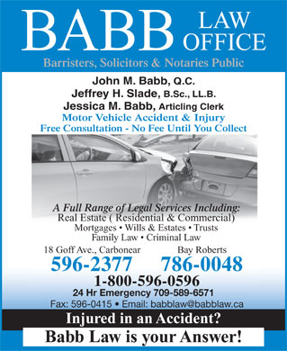 Babb Law Office (709-596-2377) - Annonce illustrée - LAW OFFICE BABB Barristers, Solicitors & Notaries Public John M. Babb, Q.C. Jeffrey H. Slade, B.Sc., LL.B. Jessica M. Babb, Articling Clerk Motor Vehicle Accident & Injury Free Consultation - No Fee Until You Collect A Full Range of Legal Services Including: Real Estate ( Residential & Commercial) Mortgages   Wills & Estates   Trusts Family Law   Criminal Law 18 Goff Ave., Carbonear Bay Roberts 596-2377 786-0048 1-800-596-0596 24 Hr Emergency 709-589-6571 Fax: 596-0415   Email: babblaw@babblaw.ca Injured in an Accident? Babb Law is your Answer! LAW OFFICE BABB Barristers, Solicitors & Notaries Public John M. Babb, Q.C. Jeffrey H. Slade, B.Sc., LL.B. Jessica M. Babb, Articling Clerk Motor Vehicle Accident & Injury Free Consultation - No Fee Until You Collect A Full Range of Legal Services Including: Real Estate ( Residential & Commercial) Mortgages   Wills & Estates   Trusts Family Law   Criminal Law 18 Goff Ave., Carbonear Bay Roberts 596-2377 786-0048 1-800-596-0596 24 Hr Emergency 709-589-6571 Fax: 596-0415   Email: babblaw@babblaw.ca Injured in an Accident? Babb Law is your Answer!