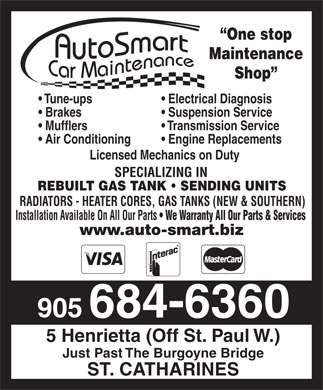 Autosmart Car Maintenance (289-434-4369) - Annonce illustrée - One stop Maintenance Shop Tune-ups  Electrical Diagnosis Brakes  Suspension Service Mufflers  Transmission Service Air Conditioning  Engine Replacements Licensed Mechanics on Duty SPECIALIZING IN REBUILT GAS TANK   SENDING UNITS RADIATORS - HEATER CORES, GAS TANKS (NEW & SOUTHERN) Installation Available On All Our Parts   We Warranty All Our Parts & Services www.auto-smart.biz 905 684-6360 5 Henrietta (Off St. Paul W.) Just Past The Burgoyne Bridge ST. CATHARINES  One stop Maintenance Shop Tune-ups  Electrical Diagnosis Brakes  Suspension Service Mufflers  Transmission Service Air Conditioning  Engine Replacements Licensed Mechanics on Duty SPECIALIZING IN REBUILT GAS TANK   SENDING UNITS RADIATORS - HEATER CORES, GAS TANKS (NEW & SOUTHERN) Installation Available On All Our Parts   We Warranty All Our Parts & Services www.auto-smart.biz 905 684-6360 5 Henrietta (Off St. Paul W.) Just Past The Burgoyne Bridge ST. CATHARINES  One stop Maintenance Shop Tune-ups  Electrical Diagnosis Brakes  Suspension Service Mufflers  Transmission Service Air Conditioning  Engine Replacements Licensed Mechanics on Duty SPECIALIZING IN REBUILT GAS TANK   SENDING UNITS RADIATORS - HEATER CORES, GAS TANKS (NEW & SOUTHERN) Installation Available On All Our Parts   We Warranty All Our Parts & Services www.auto-smart.biz 905 684-6360 5 Henrietta (Off St. Paul W.) Just Past The Burgoyne Bridge ST. CATHARINES  One stop Maintenance Shop Tune-ups  Electrical Diagnosis Brakes  Suspension Service Mufflers  Transmission Service Air Conditioning  Engine Replacements Licensed Mechanics on Duty SPECIALIZING IN REBUILT GAS TANK   SENDING UNITS RADIATORS - HEATER CORES, GAS TANKS (NEW & SOUTHERN) Installation Available On All Our Parts   We Warranty All Our Parts & Services www.auto-smart.biz 905 684-6360 5 Henrietta (Off St. Paul W.) Just Past The Burgoyne Bridge ST. CATHARINES  One stop Maintenance Shop Tune-ups  Electrical Diagnosis Brakes  Suspension Service Mufflers  Transmission Service Air Conditioning  Engine Replacements Licensed Mechanics on Duty SPECIALIZING IN REBUILT GAS TANK   SENDING UNITS RADIATORS - HEATER CORES, GAS TANKS (NEW & SOUTHERN) Installation Available On All Our Parts   We Warranty All Our Parts & Services www.auto-smart.biz 905 684-6360 5 Henrietta (Off St. Paul W.) Just Past The Burgoyne Bridge ST. CATHARINES  One stop Maintenance Shop Tune-ups  Electrical Diagnosis Brakes  Suspension Service Mufflers  Transmission Service Air Conditioning  Engine Replacements Licensed Mechanics on Duty SPECIALIZING IN REBUILT GAS TANK   SENDING UNITS RADIATORS - HEATER CORES, GAS TANKS (NEW & SOUTHERN) Installation Available On All Our Parts   We Warranty All Our Parts & Services www.auto-smart.biz 905 684-6360 5 Henrietta (Off St. Paul W.) Just Past The Burgoyne Bridge ST. CATHARINES