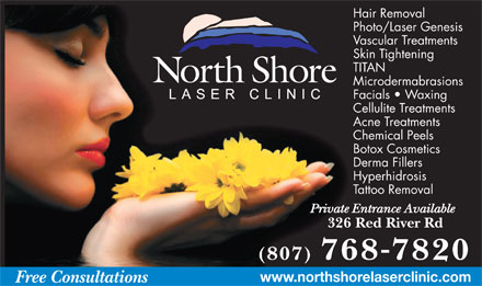 North Shore Laser Clinic (807-768-7820) - Annonce illustr&eacute;e - Hair Removal Photo/Laser Genesis Vascular Treatments Skin Tightening TITAN Microdermabrasions Facials   Waxing Cellulite Treatments Acne Treatments Chemical Peels Botox Cosmetics Derma Fillers Hyperhidrosis Tattoo Removal Private Entrance Available 326 Red River Rd (807) 7687820 www.northshorelaserclinic.com Free Consultations Hair Removal Photo/Laser Genesis Vascular Treatments Skin Tightening TITAN Microdermabrasions Facials   Waxing Cellulite Treatments Acne Treatments Chemical Peels Botox Cosmetics Derma Fillers Hyperhidrosis Tattoo Removal Private Entrance Available 326 Red River Rd (807) 7687820 www.northshorelaserclinic.com Free Consultations