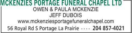 McKenzies Portage Funeral Chapel Ltd (204-857-4021) - Display Ad - OWEN &amp; PAULA MCKENZIE JEFF DUBOIS www.mckenziesportagefuneralchapel.com OWEN &amp; PAULA MCKENZIE JEFF DUBOIS www.mckenziesportagefuneralchapel.com