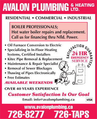 Avalon Plumbing & Heating Ltd (709-726-8277) - Annonce illustrée - AVALON PLUMBING LTD. RESIDENTIAL   COMMERCIAL   INDUSTRIAL BOILER PROFESSIONALS; Hot water boiler repairs and replacement. Call us for financing thru Nfld. Power. Oil Furnace Conversion to Electric Specializing in In-Floor Heating Systems, Certified Installers & HEATING EMERGENCY Kitec Pipe Removal & Replacement Maintenance & Repair Specialist Removal of Sewer Blockages Thawing of Pipes Electronically Free Estimates AVAILABLE WEEKENDS OVER 40 YEARS EXPERIENCE Customer Satisfaction Is Our Goal www.avalonplumbing.ca 726-8277    726-TAPS & HEATING AVALON PLUMBING LTD. RESIDENTIAL   COMMERCIAL   INDUSTRIAL BOILER PROFESSIONALS; Hot water boiler repairs and replacement. Call us for financing thru Nfld. Power. Oil Furnace Conversion to Electric Specializing in In-Floor Heating Systems, Certified Installers EMERGENCY Kitec Pipe Removal & Replacement Maintenance & Repair Specialist Removal of Sewer Blockages Thawing of Pipes Electronically Free Estimates AVAILABLE WEEKENDS OVER 40 YEARS EXPERIENCE Customer Satisfaction Is Our Goal www.avalonplumbing.ca 726-8277    726-TAPS