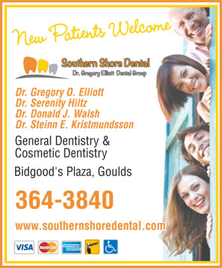 Southern Shore Dental (709-700-0911) - Display Ad - New Patients Welcome Dr. Gregory O. Elliott Dr. Serenity Hiltz Dr. Donald J. Walsh Dr. Steinn E. Kristmundsson General Dentistry &amp; Cosmetic Dentistry Bidgood's Plaza, Goulds 364-3840 www.southernshoredental.com