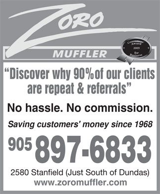 Zoro Muffler (905-897-6833) - Display Ad - Discover why 90%of our clients are repeat & referrals No hassle. No commission. Saving customers' money since 1968 905 897-6833 2580 Stanfield (Just South of Dundas) www.zoromuffler.com  Discover why 90%of our clients are repeat & referrals No hassle. No commission. Saving customers' money since 1968 905 897-6833 2580 Stanfield (Just South of Dundas) www.zoromuffler.com  Discover why 90%of our clients are repeat & referrals No hassle. No commission. Saving customers' money since 1968 905 897-6833 2580 Stanfield (Just South of Dundas) www.zoromuffler.com  Discover why 90%of our clients are repeat & referrals No hassle. No commission. Saving customers' money since 1968 905 897-6833 2580 Stanfield (Just South of Dundas) www.zoromuffler.com  Discover why 90%of our clients are repeat & referrals No hassle. No commission. Saving customers' money since 1968 905 897-6833 2580 Stanfield (Just South of Dundas) www.zoromuffler.com  Discover why 90%of our clients are repeat & referrals No hassle. No commission. Saving customers' money since 1968 905 897-6833 2580 Stanfield (Just South of Dundas) www.zoromuffler.com  Discover why 90%of our clients are repeat & referrals No hassle. No commission. Saving customers' money since 1968 905 897-6833 2580 Stanfield (Just South of Dundas) www.zoromuffler.com  Discover why 90%of our clients are repeat & referrals No hassle. No commission. Saving customers' money since 1968 905 897-6833 2580 Stanfield (Just South of Dundas) www.zoromuffler.com