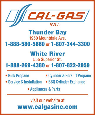 Cal Gas Inc (807-344-3300) - Annonce illustrée - Thunder Bay 1950 Mountdale Ave. 1-888-580-5660 or 1-807-344-3300 White River 555 Superior St. 1-888-269-4380 or 1-807-822-2959 Bulk Propane Cylinder & Forklift Propane Service & Installation BBQ Cylinder Exchange Appliances & Parts visit our website at www.calgasinc.com  Thunder Bay 1950 Mountdale Ave. 1-888-580-5660 or 1-807-344-3300 White River 555 Superior St. 1-888-269-4380 or 1-807-822-2959 Bulk Propane Cylinder & Forklift Propane Service & Installation BBQ Cylinder Exchange Appliances & Parts visit our website at www.calgasinc.com