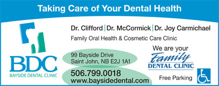 Bayside Dental Clinic (506-657-5050) - Display Ad - Taking Care of Your Dental Health Dr. Clifford  Dr. McCormick  Dr. Joy Carmichael Family Oral Health & Cosmetic Care Clinic We are your 99 Bayside Drive Saint John, NB E2J 1A1 506.799.0018 Free Parking www.baysidedental.com