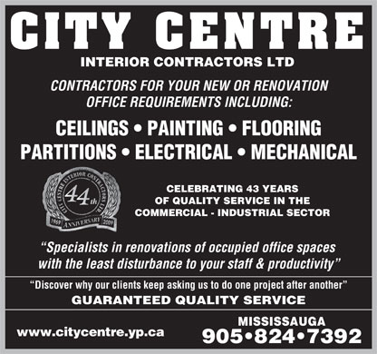 City Centre Interior Contractors Ltd (289-814-4947) - Annonce illustrée - CITY CENTRE INTERIOR CONTRACTORS LTD CONTRACTORS FOR YOUR NEW OR RENOVATION OFFICE REQUIREMENTS INCLUDING: CEILINGS   PAINTING   FLOORING PARTITIONS   ELECTRICAL   MECHANICAL CELEBRATING 43 YEARS OF QUALITY SERVICE IN THE COMMERCIAL - INDUSTRIAL SECTOR Specialists in renovations of occupied office spaces with the least disturbance to your staff & productivity Discover why our clients keep asking us to do one project after another GUARANTEED QUALITY SERVICE MISSISSAUGA www.citycentre.yp.ca 905 824 7392 CITY CENTRE INTERIOR CONTRACTORS LTD CONTRACTORS FOR YOUR NEW OR RENOVATION OFFICE REQUIREMENTS INCLUDING: CEILINGS   PAINTING   FLOORING PARTITIONS   ELECTRICAL   MECHANICAL CELEBRATING 43 YEARS OF QUALITY SERVICE IN THE COMMERCIAL - INDUSTRIAL SECTOR Specialists in renovations of occupied office spaces with the least disturbance to your staff & productivity Discover why our clients keep asking us to do one project after another GUARANTEED QUALITY SERVICE MISSISSAUGA www.citycentre.yp.ca 905 824 7392