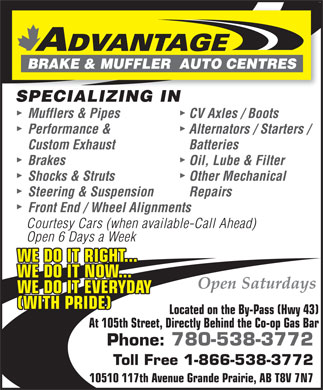 Advantage Brake & Muffler Auto Centres (780-538-3772) - Display Ad - SPECIALIZING IN Mufflers & Pipes CV Axles / Boots Performance & Alternators / Starters / Custom Exhaust Batteries Brakes Oil, Lube & Filter Shocks & Struts Other Mechanical Steering & Suspension Repairs Front End / Wheel Alignments Courtesy Cars (when available-Call Ahead) Open 6 Days a Week WE DO IT RIGHT... WE DO IT NOW... WE DO IT EVERYDAY (WITH PRIDE) Located on the By-Pass (Hwy 43) At 105th Street, Directly Behind the Co-op Gas Bar Phone: 780-538-3772 Toll Free 1-866-538-3772 10510 117th Avenue Grande Prairie, AB T8V 7N7