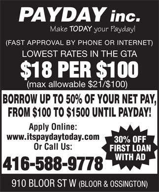Payday Inc (416-588-9778) - Display Ad - PAYDAY inc. Make TODAY your Payday! (FAST APPROVAL BY PHONE OR INTERNET) LOWEST RATES IN THE GTA $18 PER $100 (max allowable $21/$100) BORROW UP TO 50% OF YOUR NET PAY, FROM $100 TO $1500 UNTIL PAYDAY! Apply Online: www.itspaydaytoday.com 30% OFF Or Call Us: FIRST LOAN WITH AD 416-588-9778 910 BLOOR ST W (BLOOR &amp; OSSINGTON)  PAYDAY inc. Make TODAY your Payday! (FAST APPROVAL BY PHONE OR INTERNET) LOWEST RATES IN THE GTA $18 PER $100 (max allowable $21/$100) BORROW UP TO 50% OF YOUR NET PAY, FROM $100 TO $1500 UNTIL PAYDAY! Apply Online: www.itspaydaytoday.com 30% OFF Or Call Us: FIRST LOAN WITH AD 416-588-9778 910 BLOOR ST W (BLOOR &amp; OSSINGTON)