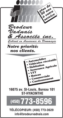 Brodeur Vadnais &amp; Associ&eacute;s Inc (450-773-8596) - Annonce illustr&eacute;e - plus de 30 ans &agrave; votre service Brodeur Vadnais &amp; Associ&eacute;s inc. Cabinet en Assurance de Dommages Notre priorit&eacute;: nos clients. Automobiles V&eacute;hicules r&eacute;cr&eacute;atifs Habitation Assurance Agricole VTT Bateau Commerciale Cautionnement 16075 av. St-Louis, Bureau 101 ST-HYACINTHE (450) 773-8596 T&Eacute;L&Eacute;COPIEUR: (450) 773-3629 info@brodeurvadnais.com