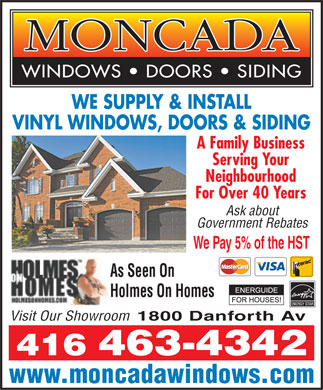 Moncada Windows Doors & Siding (416-463-4342) - Annonce illustrée - WE SUPPLY & INSTALL VINYL WINDOWS, DOORS & SIDING A Family Business Serving Your Neighbourhood For Over 40 Years Ask about Government Rebates We Pay 5% of the HST As Seen On Holmes On Homes Visit Our Showroom1800 Danforth Av 416 463-4342 www.moncadawindows.com  WE SUPPLY & INSTALL VINYL WINDOWS, DOORS & SIDING A Family Business Serving Your Neighbourhood For Over 40 Years Ask about Government Rebates We Pay 5% of the HST As Seen On Holmes On Homes Visit Our Showroom1800 Danforth Av 416 463-4342 www.moncadawindows.com