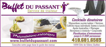 Buffet du Passant (418-681-6583) - Annonce illustr&eacute;e - Service de traiteur Cocktails dinatoires Mignardises sucr&eacute;e/sal&eacute;es   Verrines Coffrets-repas individuels (bo&icirc;tes &agrave; lunch) Apr&egrave;s fun&eacute;railles   Mariages R&eacute;ceptions &agrave; domicile   Corporatifs Planification d'&eacute;v&eacute;nements jusqu'&agrave; 5 000 personnes 418.681.6583 www.buffetdupassant.com Consultez notre page dans le guide des menus1698 C&ocirc;te de Sillery, Qu&eacute;bec  Service de traiteur Cocktails dinatoires Mignardises sucr&eacute;e/sal&eacute;es   Verrines Coffrets-repas individuels (bo&icirc;tes &agrave; lunch) Apr&egrave;s fun&eacute;railles   Mariages R&eacute;ceptions &agrave; domicile   Corporatifs Planification d'&eacute;v&eacute;nements jusqu'&agrave; 5 000 personnes 418.681.6583 www.buffetdupassant.com Consultez notre page dans le guide des menus1698 C&ocirc;te de Sillery, Qu&eacute;bec