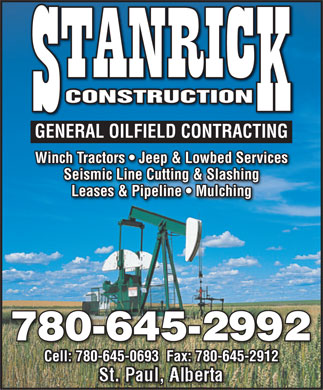 Stanrick Construction Ltd (780-645-2992) - Annonce illustrée - CONSTRUCTION GENERAL OILFIELD CONTRACTING Winch Tractors   Jeep & Lowbed Services Seismic Line Cutting & Slashing Leases & Pipeline   Mulching 780-645-2992 Cell: 780-645-0693  Fax: 780-645-2912 St. Paul, Alberta  CONSTRUCTION GENERAL OILFIELD CONTRACTING Winch Tractors   Jeep & Lowbed Services Seismic Line Cutting & Slashing Leases & Pipeline   Mulching 780-645-2992 Cell: 780-645-0693  Fax: 780-645-2912 St. Paul, Alberta  CONSTRUCTION GENERAL OILFIELD CONTRACTING Winch Tractors   Jeep & Lowbed Services Seismic Line Cutting & Slashing Leases & Pipeline   Mulching 780-645-2992 Cell: 780-645-0693  Fax: 780-645-2912 St. Paul, Alberta  CONSTRUCTION GENERAL OILFIELD CONTRACTING Winch Tractors   Jeep & Lowbed Services Seismic Line Cutting & Slashing Leases & Pipeline   Mulching 780-645-2992 Cell: 780-645-0693  Fax: 780-645-2912 St. Paul, Alberta  CONSTRUCTION GENERAL OILFIELD CONTRACTING Winch Tractors   Jeep & Lowbed Services Seismic Line Cutting & Slashing Leases & Pipeline   Mulching 780-645-2992 Cell: 780-645-0693  Fax: 780-645-2912 St. Paul, Alberta  CONSTRUCTION GENERAL OILFIELD CONTRACTING Winch Tractors   Jeep & Lowbed Services Seismic Line Cutting & Slashing Leases & Pipeline   Mulching 780-645-2992 Cell: 780-645-0693  Fax: 780-645-2912 St. Paul, Alberta  CONSTRUCTION GENERAL OILFIELD CONTRACTING Winch Tractors   Jeep & Lowbed Services Seismic Line Cutting & Slashing Leases & Pipeline   Mulching 780-645-2992 Cell: 780-645-0693  Fax: 780-645-2912 St. Paul, Alberta  CONSTRUCTION GENERAL OILFIELD CONTRACTING Winch Tractors   Jeep & Lowbed Services Seismic Line Cutting & Slashing Leases & Pipeline   Mulching 780-645-2992 Cell: 780-645-0693  Fax: 780-645-2912 St. Paul, Alberta