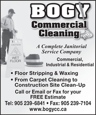 Bogy Commercial Cleaning (905-239-6841) - Display Ad - BOGY Commercialmercial Cleaninging A Complete Janitorial Service Company Commercial, Industrial & Residential Floor Stripping & Waxing From Carpet Cleaning to Construction Site Clean-Up Call or Email or Fax for your FREE Estimate Tel: 905 239-6841   Fax: 905 239-7104 www.bogycc.ca BOGY Commercialmercial Cleaninging A Complete Janitorial Service Company Commercial, Industrial & Residential Floor Stripping & Waxing From Carpet Cleaning to Construction Site Clean-Up Call or Email or Fax for your FREE Estimate Tel: 905 239-6841   Fax: 905 239-7104 www.bogycc.ca  BOGY Commercialmercial Cleaninging A Complete Janitorial Service Company Commercial, Industrial & Residential Floor Stripping & Waxing From Carpet Cleaning to Construction Site Clean-Up Call or Email or Fax for your FREE Estimate Tel: 905 239-6841   Fax: 905 239-7104 www.bogycc.ca