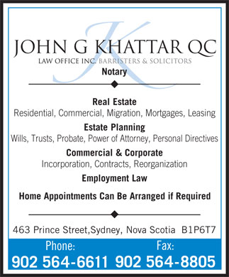 Khattar John G QC (902-564-6611) - Annonce illustrée - JOHN G KHATTAR QC Notary Real Estate Residential, Commercial, Migration, Mortgages, Leasing Estate Planning Wills, Trusts, Probate, Power of Attorney, Personal Directives Commercial &Corporate JOHN G KHATTAR QC Notary Real Estate Residential, Commercial, Migration, Mortgages, Leasing Estate Planning Wills, Trusts, Probate, Power of Attorney, Personal Directives Commercial &Corporate Incorporation, Contracts, Reorganization Employment Law Home Appointments Can Be Arranged if Required 463 Prince Street,Sydney, Nova Scotia  B1P6T7 Fax: Phone: 902 564-8805 902 564-6611 Employment Law Incorporation, Contracts, Reorganization Home Appointments Can Be Arranged if Required 463 Prince Street,Sydney, Nova Scotia  B1P6T7 Fax: Phone: 902 564-8805 902 564-6611