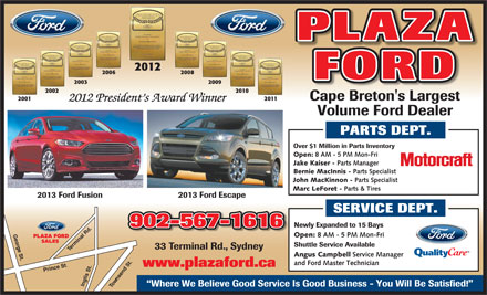 Plaza Ford Sales Limited (902-567-1616) - Annonce illustrée - PLAZA 2012 2006 2008 FORD 2003 2009 2002 2010 Cape Breton's Largest 2001 2011 2012 President s Award Winner Volume Ford Dealer PARTS DEPT. erminal Rd.Inglis St. T 33 Terminal Rd., Sydney Angus Campbell Service Manager and Ford Master Technician www.plazaford.ca Prince St Shuttle Service Available .. wnsend St.George St. Where We Believe Good Service Is Good Business - You Will Be Satisfied! Open: 8 AM - 5 PM Mon-Fri PLAZA FORD SALES Over $1 Million in Parts Inventory Open: 8 AM - 5 PM Mon-Fri Jake Kaiser - Parts Manager Bernie MacInnis - Parts Specialist John MacKinnon - Parts Specialist Marc LeForet - Parts & Tires 2013 Ford Escape 2013 Ford Fusion SERVICE DEPT. 902-567-1616 Newly Expanded to 15 Bays