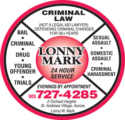 Lonny Mark Criminal Law Office (905-727-4285) - Annonce illustrée - CRIMINAL LAW (NOT A LEGAL AID LAWYER) DEFENDING CRIMINAL CHARGES FOR 25+ YEARS BAIL 30+ SEXUAL ASSAULT CRIMINAL DOMESTIC DRUG ASSAULT YOUNG CRIMINAL 24 HOUR OFFENDER HARASSMENT SERVICE TRIALS EVENINGS BY APPOINTMENT 905 727-4285 2 Orchard Heights St. Andrews Village, Aurora Lonny W. Mark