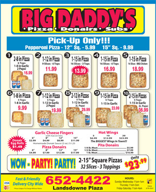 Big Daddy's 2 For 1 Pizzeria (506-652-4422) - Annonce illustrée - 18.99 Pick-Up Only!!! Pepperoni Pizza - 12  Sq. - 5.99     15  Sq. - 9.99 2-8 in Pizza 1-15 in Pizza1-12 in Pizza 1-15 in Pizza 6 Tops 16 Slices - 3 Tops9 Slices - 6 Tops 16 Slices - 6 Tops 16 Slices - BBQ Chicken 1-8 in Garlic 2 Pepsi 11.99 16.99 1 Ib. Meat.......................................... $10.99 $4.99             $7.99             $12.99            $17.99 Only 2-15  Square Pizzas 13.99 16.99 10 1-8 in Pizza 2-12 in Pizzas 1-12 in Pizza 1-15 in Pizza 2-15 in Pizzas 5 Tops 5 Tops 5 Tops 1-12 in Garlic 1-8 in Garlic 1-15 in Garlic 2 Pepsi 23.99 9.99 29.99 36.99 19.99 Hot Wings Garlic Cheese Fingers 5                     10                      20 with bacon bits 6                      8                     12                     15 $6.99  $12.99 $23.99 $2.99             $4.99              $8.99              $11.99 Donair The BIGGEST Wings In Town!!! Homemade Donair Sauce (2 oz.) $1.25 Egg Rolls Pita Donairs $1.49 Pizza Donairs 1/4 Ib. Meat............................................ $5.99 6                      8                     12                     15 1/2 Ib. Meat............................................ $7.99 $2 9 WOW WOW - PARTY! PARTY!- PARTY! PARTY! 32 Slices - 3 Toppings 3.9 HOURS: Fast & Friendly Sunday-Wednesday 11am-1am Delivery City Wide Thursday 11am-2am Interac at the door! *Prices Subject To Change Without Notice Friday-Saturday 11am-4am