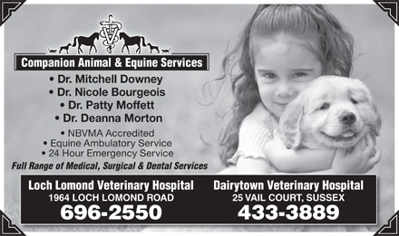 Loch Lomond Veterinary Hospital (506-696-2550) - Annonce illustrée - Companion Animal & Equine Services Dr. Mitchell Downey Dr. Nicole Bourgeois Dr. Patty Moffett Dr. Deanna Morton NBVMA Accredited Equine Ambulatory Service 24 Hour Emergency Service Full Range of Medical, Surgical & Dental Services Loch Lomond Veterinary Hospital Dairytown Veterinary Hospital 1964 LOCH LOMOND ROAD 25 VAIL COURT, SUSSEX 696-2550 433-3889