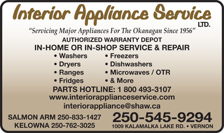 Interior Appliance Service Ltd (250-545-9294) - Display Ad - Interior Appliance Service LTD. Servicing Major Appliances For The Okanagan Since 1956 AUTHORIZED WARRANTY DEPOT IN-HOME OR IN-SHOP SERVICE & REPAIR Washers   Freezers Dryers Dishwashers Ranges Microwaves / OTR Fridges   & More PARTS HOTLINE: 1 800 493-3107 www.interiorapplianceservice.com SALMON ARM 250-833-1427 250-545-9294 KELOWNA 250-762-3025 1009 KALAMALKA LAKE RD.   VERNON