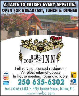 Bear Country Inn (250-635-6302) - Display Ad - A TASTE TO SATISFY EVERY APPETITE. OPEN FOR BREAKFAST, LUNCH & DINNER Full service licensed restaurant Wireless internet access In house meeting room available 250 635-6302 Fax: 250 635-6381     4702 Lakelse Avenue, Terrace, B.C. www.innbc.com A TASTE TO SATISFY EVERY APPETITE. OPEN FOR BREAKFAST, LUNCH & DINNER Full service licensed restaurant Wireless internet access In house meeting room available 250 635-6302 Fax: 250 635-6381     4702 Lakelse Avenue, Terrace, B.C. www.innbc.com  A TASTE TO SATISFY EVERY APPETITE. OPEN FOR BREAKFAST, LUNCH & DINNER Full service licensed restaurant Wireless internet access In house meeting room available 250 635-6302 Fax: 250 635-6381     4702 Lakelse Avenue, Terrace, B.C. www.innbc.com  A TASTE TO SATISFY EVERY APPETITE. OPEN FOR BREAKFAST, LUNCH & DINNER Full service licensed restaurant Wireless internet access In house meeting room available 250 635-6302 Fax: 250 635-6381     4702 Lakelse Avenue, Terrace, B.C. www.innbc.com A TASTE TO SATISFY EVERY APPETITE. OPEN FOR BREAKFAST, LUNCH & DINNER Full service licensed restaurant Wireless internet access In house meeting room available 250 635-6302 Fax: 250 635-6381     4702 Lakelse Avenue, Terrace, B.C. www.innbc.com  A TASTE TO SATISFY EVERY APPETITE. OPEN FOR BREAKFAST, LUNCH & DINNER Full service licensed restaurant Wireless internet access In house meeting room available 250 635-6302 Fax: 250 635-6381     4702 Lakelse Avenue, Terrace, B.C. www.innbc.com
