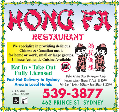 Hong Fa Restaurant (902-539-3877) - Annonce illustrée - Cuisine Type: Chinese Hong Fa 462 Prince Street, Sydney 539-3877 Subject to change without notice A la Carte Vegetable Foo Young.......................................................$7.25 Appetizers Beef Foo Young................................................................$7.50 Shrimp Foo Young............................................................$8.50 Egg Roll............................................................................$1.30 Whole Meat Egg Roll.......................................................$1.75 Spring Roll........................................................................$2.00 Chicken & Beef Dishes Vegetarian Spring Roll.....................................................$1.75 Soo Gai (breaded chicken breasts with gravy).................$9.25 Fried Wonton (12)............................................................$4.50 Moo Goo Gai Pan...........................................................$10.50 Fried Chicken Wings (8)..................................................$6.50 Chicken with Green Pepper..............................................$9.25 BBQ Chicken Wings (8)...................................................$7.00 Chicken with Broccoli......................................................$9.25 BBQ Pork Slice.................................................................$7.50 Beef with Broccoli............................................................$9.25 Beef with Green Pepper....................................................$9.25 Soup Hours Wonton Soup....................................................................$3.75 Almond Ding Mushroom Egg Drop Soup...............................................$3.50 Mon - Thurs: 11AM - 8:30PM Almond Chicken Gai Ding...............................................$9.25 Wonton Egg Drop Mixed.................................................$4.50 Almond Beef Ding............................................................$9.25 Chicken Vermicelli Soup..................................................$3.50 Fri - Sat: 11AM - 10PM Almond BBQ Pork Ding...................................................$9.25 Chicken Rice Soup............................................................$3.50 Almond Shrimp Ding......................................................$10.00 Hot & Sour Soup...............................................................$4.50 Sun: 3PM - 8:30PM Pork & Ribs Dishes Rice Honey Garlic Spare Ribs..................................................$9.25 Steam Rice........................................................................$2.50 BBQ Pork & Green Pepper...............................................$9.25 Plain Fried Rice................................................................$5.50 BBQ Pork & Broccoli.......................................................$9.25 Vegetable Fried Rice........................................................$6.00 BBQ Pork & Chinese Green.............................................$9.25 Mushroom Fried Rice.......................................................$6.00 539-3877 Chicken Fried Rice...........................................................$7.00 Beef Fried Rice.................................................................$7.00 Curried Dishes BBQ Fried Rice................................................................$7.00 Shrimp Fried Rice.............................................................$8.00 Curried Chicken or Beef or Pork (with veggies)..............$9.25 Fully Licensed Chinese & Canadian Cuisine House Fried Rice..............................................................$8.50 Curried Shrimp (with veggies)..........................................$9.25 Curried Scallops (with veggies)......................................$10.75 Chow Mein Noodles & Vermicelli Vegetable Chow Mein......................................................$6.50 Mushroom Chow Mein.....................................................$7.00 Chicken or Beef Lo-Mein (sm).........................................$9.75 House Specials Beef Chow Mein...............................................................$7.50 Chicken or Beef Lo-Mein (lg)........................................$11.25 Beef Steak Cantonese Style.....................................................................$12.00 Chicken Chow Mein.........................................................$7.50 Shrimp or Scallop Lo-Mein............................................$12.50 Shrimp Chow Mein...........................................................$8.25 Cantonese Chow Mein (sm)...........................................$11.00 Strips of tender beef fried to perfection with special sauce. Served with Spanish onion, green pepper and celery. Scallop Chow Mein..........................................................$9.75 Cantonese Chow Mein (lg).............................................$12.75 House Chow Mein............................................................$9.75 Chicken or Beef Vermicelli..............................................$9.75 Spicy Cantonese Chow Mein...................................................................$12.95 BBQ Pork Chow Mein......................................................$7.50 BBQ Pork Vermicelli........................................................$9.75 Combination of chicken, shrimp & BBQ pork sauteed with fresh vegetables in spicy sauce served with Vermicelli Dai Dop Woey with shrimp, chicken & pork $11.00 Chinese egg noodles. Sweet & Sour Seafood Seafood Wor Bar......................................................................................$16.45 Sweet & Sour Chicken......................................................$8.75 A combination of lobster meat, shrimp & scallops all together with mixed vegetable. Sweet & Sour Shrimp.......................................................$8.75 Fried Shrimp or Scallop with Broccoli...........................$12.00 Sweet & Sour Scallop.......................................................$9.75 Fried Shrimp or Scallop with Mixed Vegetable.................$12.00 Happy Family...........................................................................................$17.75 Pineapple Chicken............................................................$8.75 Butterfly Shrimp.............................................................$12.00 Combination of chicken, BBQ pork, shrimp, scallop & lobster meat stir fried with all kinds of fresh vegetables. A Real Happy Family!! Egg Foo Young (with gravy) Vegetarian Delight Chicken Foo Young..........................................................$7.50 Mixed Vegetables in Oyster Sauce...................................$8.75 Dai Dop Woey..........................................................................................$11.00 Mushroom Foo Young......................................................$7.50 Mixed Vegetables in Spicy Garlic Sauce..........................$9.25 Combination of chicken, shrimp & BBQ pork sauteed with assorted fresh vegetables. BBQ Pork Foo young.......................................................$7.50 Vegetable Lo-Mein...........................................................$8.75 Cashew Chicken or Beef Ding................................................................$10.75 Cubes of chicken breast fried with mixed vegetables, topped with cashew nuts. Family Dinner Suggestions Canadian Dishes Double Happiness.....................................................................................$10.75 Dinner for five....$60.99 Dinner for two....$23.99 Poutine.................................................$5.25 Wok fried shrimp and chicken cubes with mixed vegetables. 5 Egg Rolls or 5 Spring Rolls 2 Egg Rolls or 2 Spring Rolls Hot Turkey Sandwich..........................$6.00 Chicken Fried Rice (lg) Chicken Fried Rice Cold Turkey Sandwich........................$6.00 Kung Pao Chicken Ding or Beef Ding...................................................$11.00 Moo Goo Gai Pan (lg) Sweet & Sour Chicken Grilled Cheese......................................$5.75 Honey Garlic Spare Ribs (lg) Chicken Chow Mein Bacon and Tomato...............................$6.00 Strips of chicken or beef fried with mixed vegetables, cashew and hot spicy bean sauce. Cantonese Chow Mein (lg) Fortune/Almond Cookies Clubhouse............................................$7.75 Sweet & Sour Chicken Fish & Chips........................................$6.50 Pepper Steak Cantonese Style.................................................................$12.00 Beef with Broccoli (lg) Dinner for three..$35.99 Chicken Fingers...................................$6.25 Strips of tender beef fried with fresh ground black pepper, mushrooms, green peppers and celery. Fortune/Almond Cookies 3 Egg Rolls or 3 Spring Rolls All above orders served with fries. Chicken Fried Rice Singapore Noodles....................................................................................$10.50 (Gravy $.50 extra) Dinner for six......$72.99 Beef with Broccoli Vermicelli noodles stir fried in hot wok with chicken, shrimp, BBQ pork, strips of egg, bean sprouts & curry. 6 Egg Rolls or 6 Spring Rolls Sweet & Sour Chicken French Fries.........................................$3.00 Chicken Fried Rice (lg) Honey Garlic Spare Ribs Onion Rings..........................................$3.25 Szechwan Chicken...................................................................................$11.25 Sweet & Sour Chicken (lg) Fortune/Almond Cookies Honey Garlic Ribs (lg) Fresh tender chicken rolled in flour and deep fried golden brown, topped with spicy sauce. Authentic Szechwan Style. Tax not included in price. Soo Gai (lg) Dinner for four....$45.99 No M.S.G. Almond Chicken Gai Ding (lg) 4 Egg Rolls or 4 Spring Rolls Szechwan Pork.........................................................................................$11.25 Beef Chow Mein (lg) Chicken Fried Rice Tender Pork rolled in flour and deep fried golden brown, topped with spicy sauce. Cantonese Chow Mein (lg) Sweet & Sour Chicken Fortune/Almond Cookies Soo Gai Chow Gim Loo..........................................................................................$12.75 Chicken Chow Mein For larger orders Combination of chicken, pork, scallops and shrimp sauteed with garden vegetables surrounded by crisp wonton. Honey Garlic Spare Ribs please inquire. Fortune/Almond Cookies Triple Sweet & Sour Delight...................................................................$10.95 Deep fried  batter chicken, shrimp, scallop with sweet & sour sauce. Any substitution is subject to an additional charge Special Combination Plates Free bowl of chicken fried rice or steamed rice with above order upon request. Whatever the occasion, choose HONG FA! Any other rice $2.00 extra. (excludes the 2 noodle dishes) No. 7...............$8.50No. 10.............$9.50 No. 4...............$8.50 No. 1...............$7.85 Egg Roll   Chicken Fried RiceEgg Roll   Chicken Fried Rice Vegetable Spring Roll Egg Roll   Chicken Fried Rice Sweet & Sour Chicken Honey Garlic Spare Ribs Plain Fried Rice Sweet & Sour Chicken Child s Menu Soo Gai Fortune Cookie Mixed Vegetable Fortune Cookie Fortune Cookie (5) Two Piece Fried Wonton (1) Chicken Fried Rice No. 11...........$10.00 No. 2...............$8.75 Two pieces Sweet & Sour Chicken Four pieces of Sweet & No. 8...............$8.75 Egg Roll   Chicken Fried Rice No. 5...............$9.00 Egg Roll   Chicken Fried Rice and Beef with Broccoli Sour Chicken Egg Roll   Chicken Fried RiceSweet & Sour Chicken Egg Roll   Chicken Fried Rice Sweet & Sour Chicken Honey Garlic Spare Ribs Sweet & Sour Chicken Chicken Chow Mein or (2) Chicken Fried Rice (6) One piece Fish & Chips Beef with Broccoli Chicken Chow Mein Honey Garlic Spare Ribs Beef Broccoli Two pieces Sweet & Sour Chicken $5.00 Fried Chicken Wings Fortune Cookie Fortune Cookie (7) Two pieces Chicken Fingers & Fries and Chicken Chow Mein Fortune Cookie No. 12...........$10.00 No. 6...............$6.50 No. 3...............$9.00 (8) Egg Roll (3) Three pieces Sweet & Sour Chicken No. 9...............$8.50 Egg Roll   Chicken Fried Rice Egg Roll   Chicken Fried Rice Chicken Fried Rice and French Fries Egg Roll   Chicken Fried RiceSweet & Sour Chicken Sweet & Sour Chicken Chicken Chow Mein Beef with Broccoli Honey Garlic Spare Ribs Fried Wontons Sweet & Sour Shrimp or Scallops (4) Chicken Fried Rice Chicken Chow Mein Beef with Broccoli Fortune Cookie Three pieces Fried Wonton and All child s menu choices are $5.00 (with fortune cookie). Fortune Cookie Three pieces Sweet &  Sour Chicken.