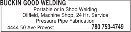 Buckin Good Welding (780-753-4749) - Annonce illustrée - Portable or in Shop Welding Oilfield, Machine Shop, 24 Hr. Service Pressure Pipe Fabrication