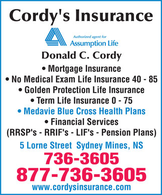 Cordy's Insurance (902-736-3605) - Annonce illustrée - Cordy's Insurance Donald C. Cordy Mortgage Insurance No Medical Exam Life Insurance 40 - 85 Golden Protection Life Insurance Term Life Insurance 0 - 75 Medavie Blue Cross Health Plans Financial Services (RRSP's - RRIF's - LIF's - Pension Plans) 5 Lorne Street  Sydney Mines, NS 736-3605 877-736-3605 www.cordysinsurance.com