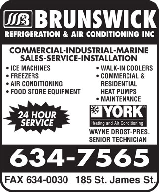 Brunswick Refrigeration & Air Conditioning Inc (506-634-7565) - Display Ad - REFRIGERATION & AIR CONDITIONING INC COMMERCIAL-INDUSTRIAL-MARINE SALES-SERVICE-INSTALLATION ICE MACHINES WALK-IN COOLERS FREEZERS COMMERCIAL & AIR CONDITIONING RESIDENTIAL FOOD STORE EQUIPMENT HEAT PUMPS MAINTENANCE 24 HOUR SERVICE WAYNE DROST-PRES. SENIOR TECHNICIAN FAX 634-0030 185 St. James St.