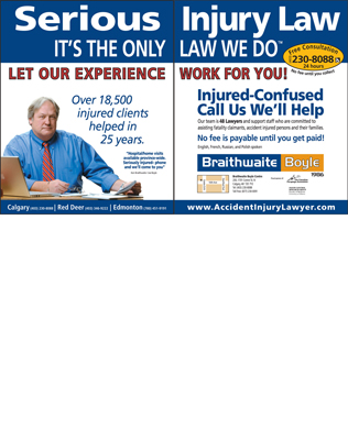 Braithwaite Boyle Accident Injury Law (403-766-9027) - Annonce illustrée - Serious IT S THE ONLY Over 18,500 injured clients helped in 25 years. Hospital/home visits available province-wide. Seriously Injured- phone and we ll come to you Ken Braithwaite / Joe Boyle Calgary Red Deer Edmonton (403) 230-8088 (403) 346-9222 (780) 451-9191