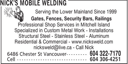 Nick's Mobile Welding (604-322-7170) - Annonce illustrée======= - Serving the Lower Mainland Since 1999 - Gates, Fences, Security Bars, Railings - Professional Shop Services in Mitchell Island - Specialized in Custom Metal Work - Installations - Structural Steel - Stainless Steel - Aluminum - Residential & Commercial - www.nicksweld.com - nicksweld@live.ca - Call Nick