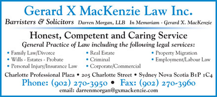 Gerard X MacKenzie Law Firm (902-270-3950) - Annonce illustr&eacute;e - Gerard X MacKenzie Law Inc. Barristers &amp; Solicitors Darren Morgan, LLB   In Memoriam &middot; Gerard X. MacKenzie Honest, Competent and Caring Service General Practice of Law including the following legal services: Real Estate Property Migration  Family Law/Divorce Criminal Employment/Labour Law  Wills - Estates - Probate Corporate/Commercial  Personal Injury/Insurance Law Charlotte Professional Plaza   205 Charlotte Street   Sydney Nova Scotia B1P 1C4 Phone: (902) 270-3950    Fax: (902) 270-3960 email: darrenmorgan@gxmackenzie.com