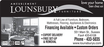 Lounsbury Furniture (506-433-5035) - Annonce illustrée - love your home bien chez soi A Full Line of Furniture, Bedroom, Mattresses, Flooring, Appliances & Electronics Financing Available   Custom Orders 551 Main St., Sussex EXPERT DELIVERY Fax# 433-6108 FREE SET-UP Phone - 433-5035 & REMOVAL www.lounsburys.com love your home bien chez soi A Full Line of Furniture, Bedroom, Mattresses, Flooring, Appliances & Electronics Financing Available   Custom Orders 551 Main St., Sussex EXPERT DELIVERY Fax# 433-6108 FREE SET-UP Phone - 433-5035 & REMOVAL www.lounsburys.com