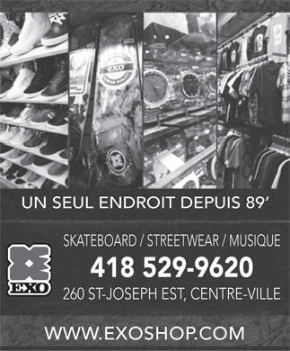 Exo (418-529-9620) - Annonce illustr&eacute;e - UN SEUL ENDROIT DEPUIS 89 SKATEBOARD / STREETWEAR / MUSIQUE 418 529-9620 260 ST-JOSEPH EST, CENTRE-VILLE WWW.EXOSHOP.COM