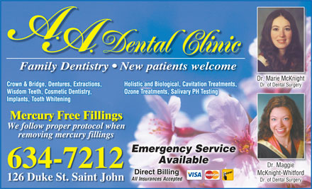 A.A. Dental Clinic (506-634-7212) - Display Ad - Dental Clinic Family Dentistry   New patients welcome Dr. Marie McKnightgniKcMeiaMrrD ht. Crown &amp; Bridge, Dentures, Extractions, Holistic and Biological, Cavitation Treatments, Dr. of Dental SurgeryyrgerDr. of Dental Su Wisdom Teeth, Cosmetic Dentistry, Ozone Treatments, Salivary PH Testing Implants, Tooth Whitening Mercury Free Fillings We follow proper protocol when removing mercury fillings Emergency ServiceEmergency Service AvailableelblaAvai 634-7212 Direct BillingDirect Billing McKnight-WhitfordghtWhitfordMcKni- 126 Duke St. Saint John All Insurances Accepted Dr. of Dental SurgeryyrgSuerDr. of Dental Dental Clinic Family Dentistry   New patients welcome Dr. Marie McKnightgniKcMeiaMrrD ht. Crown &amp; Bridge, Dentures, Extractions, Holistic and Biological, Cavitation Treatments, Dr. of Dental SurgeryyrgerDr. of Dental Su Wisdom Teeth, Cosmetic Dentistry, Ozone Treatments, Salivary PH Testing Implants, Tooth Whitening Mercury Free Fillings We follow proper protocol when removing mercury fillings Emergency ServiceEmergency Service AvailableelblaAvai 634-7212 Direct BillingDirect Billing McKnight-WhitfordghtWhitfordMcKni- 126 Duke St. Saint John All Insurances Accepted Dr. of Dental SurgeryyrgSuerDr. of Dental