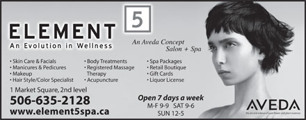 Element 5 Day Spa (1-855-224-8890) - Annonce illustrée - Skin Care & Facials Body Treatments Spa Packages Manicures & Pedicures Registered Massage Retail Boutique Makeup Therapy Gift Cards Hair Style/Color Specialist Acupuncture Liquor License 1 Market Square, 2nd level Open 7 days a week 506-635-2128 M-F 9-9   SAT 9-6 www.element5spa.ca SUN 12-5