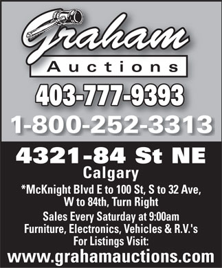 Graham Auctions (403-777-9393) - Display Ad - Auctions 403-777-9393 1-800-252-3313 4321-84 St NE Calgary *McKnight Blvd E to 100 St, S to 32 Ave, W to 84th, Turn Right Sales Every Saturday at 9:00am Furniture, Electronics, Vehicles & R.V.'s For Listings Visit: www.grahamauctions.com