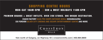 CrossIron Mills (403-984-6800) - Display Ad - SHOPPING CENTRE HOURS MON-SAT 10AM-9PM SUN &amp; MOST HOLIDAYS 11AM-6PM PREMIUM BRANDS + GREAT OUTLETS. OVER 200 STORES. ONE UNIQUE DESTINATION. COACH FACTORY BASS PRO SHOPS OUTDOOR WORLD BCBGMAXAZRIA XXI FOREVER SILVER CITY CINEMAS AND XSCAPE ENTERTAINMENT CENTRE AND MORE 1km north of Calgary, on Highway #2 crossironmills.com 403.984.6800 SHOPPING CENTRE HOURS MON-SAT 10AM-9PM SUN &amp; MOST HOLIDAYS 11AM-6PM PREMIUM BRANDS + GREAT OUTLETS. OVER 200 STORES. ONE UNIQUE DESTINATION. COACH FACTORY BASS PRO SHOPS OUTDOOR WORLD BCBGMAXAZRIA XXI FOREVER SILVER CITY CINEMAS AND XSCAPE ENTERTAINMENT CENTRE AND MORE 1km north of Calgary, on Highway #2 crossironmills.com 403.984.6800  SHOPPING CENTRE HOURS MON-SAT 10AM-9PM SUN &amp; MOST HOLIDAYS 11AM-6PM PREMIUM BRANDS + GREAT OUTLETS. OVER 200 STORES. ONE UNIQUE DESTINATION. COACH FACTORY BASS PRO SHOPS OUTDOOR WORLD BCBGMAXAZRIA XXI FOREVER SILVER CITY CINEMAS AND XSCAPE ENTERTAINMENT CENTRE AND MORE 1km north of Calgary, on Highway #2 crossironmills.com 403.984.6800 SHOPPING CENTRE HOURS MON-SAT 10AM-9PM SUN &amp; MOST HOLIDAYS 11AM-6PM PREMIUM BRANDS + GREAT OUTLETS. OVER 200 STORES. ONE UNIQUE DESTINATION. COACH FACTORY BASS PRO SHOPS OUTDOOR WORLD BCBGMAXAZRIA XXI FOREVER SILVER CITY CINEMAS AND XSCAPE ENTERTAINMENT CENTRE AND MORE 1km north of Calgary, on Highway #2 crossironmills.com 403.984.6800
