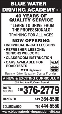 Blue Water Driving Academy Ltd (519-376-2779) - Display Ad - OWEN 519 SOUND 376-2779 HANOVER 519 364-5500 705 444-5550 COLLINGWOOD www.bluewaterdrivingacademyltd.ca BLUE WATER LTD DRIVING ACADEMY 40 YEARS OF QUALITY SERVICE LEARN TO DRIVE FROM THE PROFESSIONALS TRAINING FOR ALL AGES NOW OFFERING INDIVIDUAL IN-CAR LESSONS REFRESHER LESSONS; SENIORS WELCOME CLASSROOM INSTRUCTION 519 CARS AVAILABLE FOR ROAD TESTS MTO Approved Beginner Driver Education Course Provide A NEW & EXCITING CURRICULUM 1051 2nd Ave E, Owen Sound OWEN 519 SOUND 376-2779 HANOVER 364-5500 BLUE WATER LTD DRIVING ACADEMY 40 YEARS OF QUALITY SERVICE LEARN TO DRIVE FROM THE PROFESSIONALS TRAINING FOR ALL AGES NOW OFFERING INDIVIDUAL IN-CAR LESSONS REFRESHER LESSONS; SENIORS WELCOME CLASSROOM INSTRUCTION CARS AVAILABLE FOR ROAD TESTS MTO Approved Beginner Driver Education Course Provide A NEW & EXCITING CURRICULUM 1051 2nd Ave E, Owen Sound 705 444-5550 COLLINGWOOD www.bluewaterdrivingacademyltd.ca