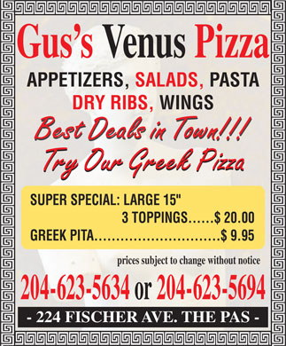 Venus Pizza (204-623-6673) - Annonce illustr&eacute;e - Gus s Venus Pizza APPETIZERS, SALADS, PASTA DRY RIBS, WINGS Best Deals in Town!!! Try Our Greek Pizza SUPER SPECIAL: LARGE 15&quot; 3 TOPPINGS......$ 20.00 GREEK PITA.............................$ 9.95 prices subject to change without notice 204-623-5634 or 204-623-5694 - 224 FISCHER AVE. THE PAS -