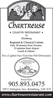 Chartreuse Restaurant (905-893-0475) - Display Ad - Chartreuse in Kleinburg Regional & Classical Cuisine Only 30 minutes from Toronto, 15 minutes from Airport Lunch & Dinner For a Lighter Fare Visit Our Pub Downstairs Porch Patio 10512 Islington Ave, Kleinburg, L0J 1C0  Chartreuse in Kleinburg Regional & Classical Cuisine Only 30 minutes from Toronto, 15 minutes from Airport Lunch & Dinner For a Lighter Fare Visit Our Pub Downstairs Porch Patio 10512 Islington Ave, Kleinburg, L0J 1C0