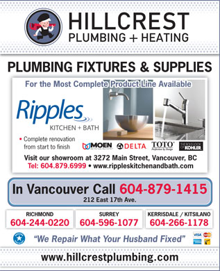 Hillcrest Plumbing Discount Centre Ltd (604-695-1626) - Annonce illustr&eacute;e - PLUMBING FIXTURES &amp; SUPPLIES For the Most Complete Product Line Available Complete renovation from start to finish Visit our showroom at 3272 Main Street, Vancouver, BC Tel: 604.879.6999   www.rippleskitchenandbath.com In Vancouver Call 604-879-1415 212 East 17th Ave. SURREYRICHMOND KERRISDALE / KITSILANO 604-596-1077604-244-0220 604-266-1178 We Repair What Your Husband Fixed www.hillcrestplumbing.com