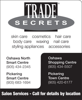 Trade Secrets (905-420-6177) - Display Ad - skin care    cosmetics    hair care body care    waxing    nail care styling appliances    accessories Oshawa Oshawa North Shopping Centre Smart Centre (905) 434-5507 (905) 434-2345 Pickering Town Centre Smart Centre (905) 420-6177 (905) 683-1694 Salon Services - Call for details by location